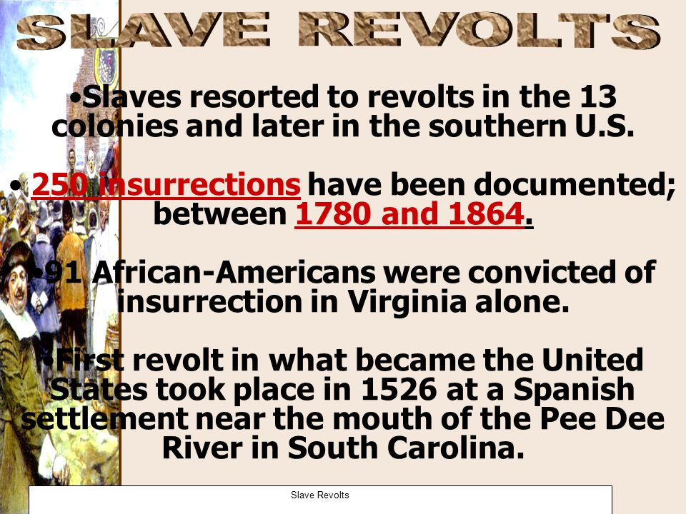 Slaves resorted to revolts in the 13 colonies and later in the southern U.S. 250 insurrections have been documented; between 1780 and 1864. 91 African