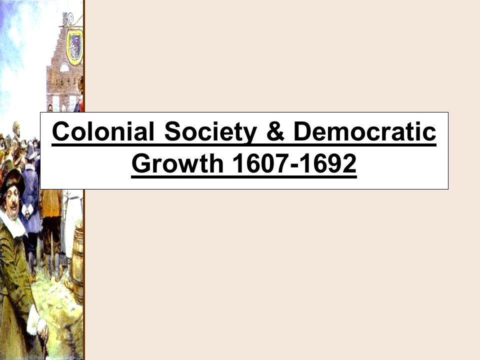 Colonial Society & Democratic Growth 1607-1692