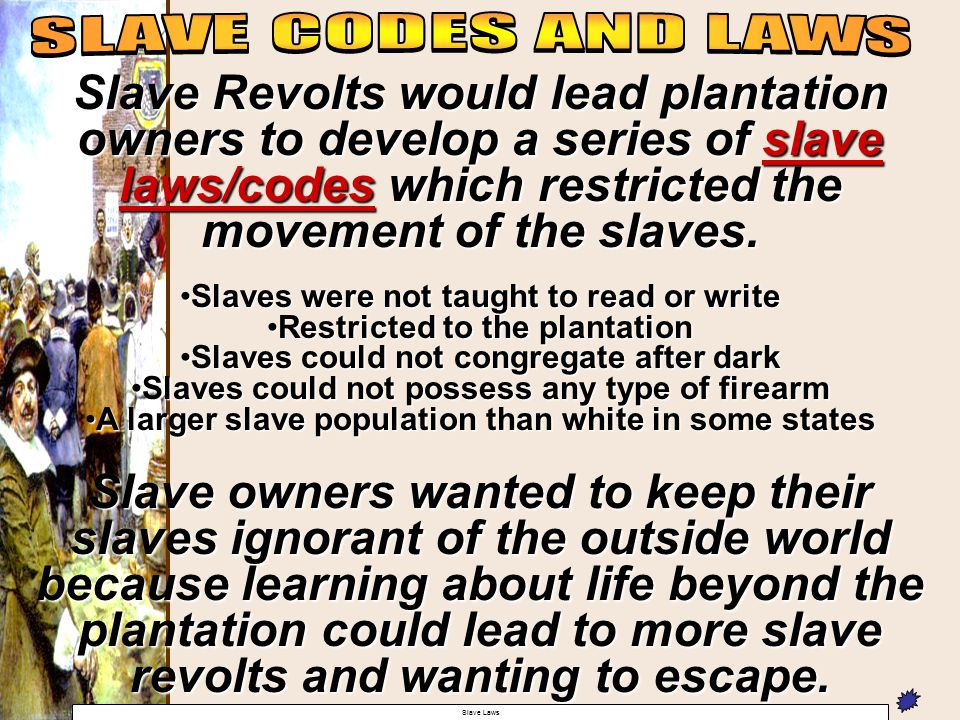 Slave Revolts would lead plantation owners to develop a series of slave laws/codes which restricted the movement of the slaves. Slaves were not taught