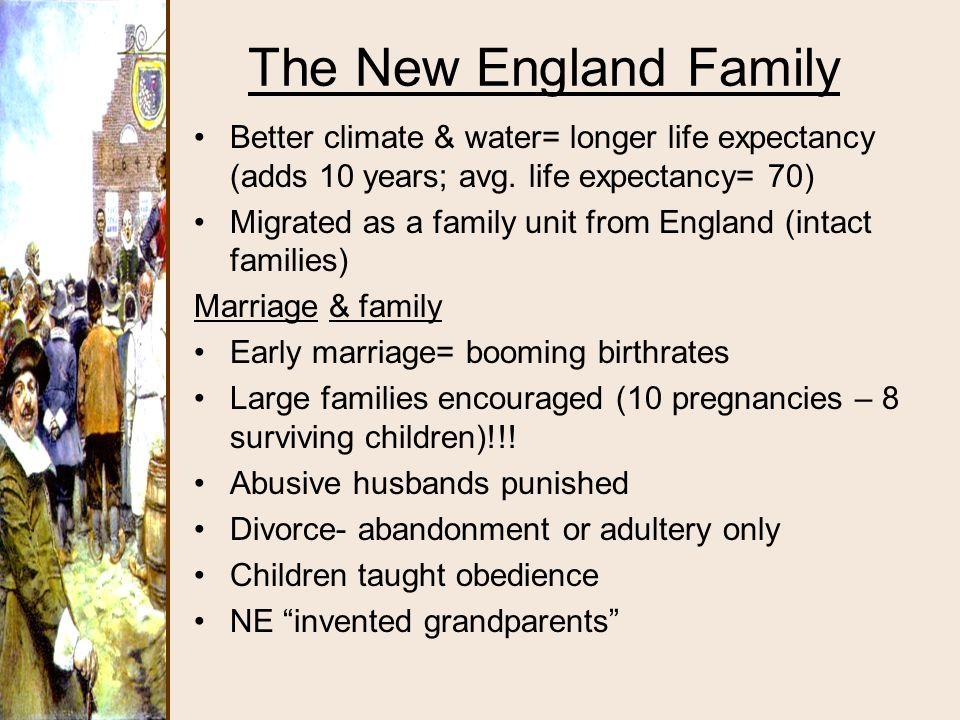 The New England Family Better climate & water= longer life expectancy (adds 10 years; avg. life expectancy= 70) Migrated as a family unit from England