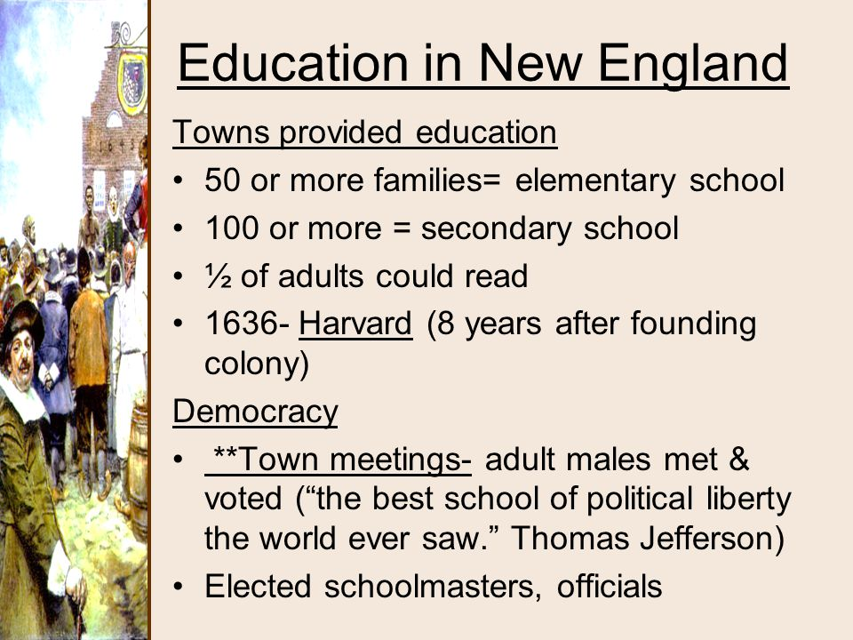 Education in New England Towns provided education 50 or more families= elementary school 100 or more = secondary school ½ of adults could read 1636- H