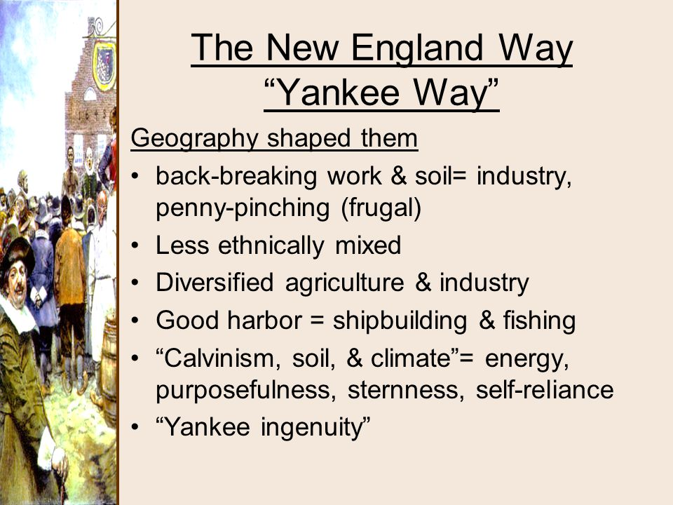"""The New England Way """"Yankee Way"""" Geography shaped them back-breaking work & soil= industry, penny-pinching (frugal) Less ethnically mixed Diversified"""