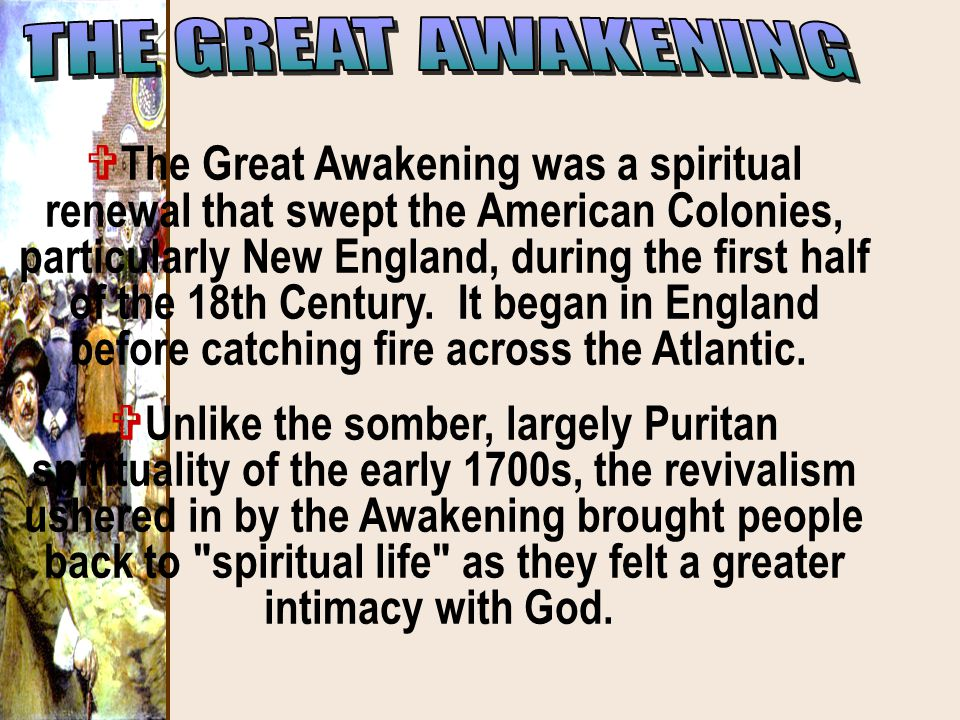  The Great Awakening was a spiritual renewal that swept the American Colonies, particularly New England, during the first half of the 18th Century. I