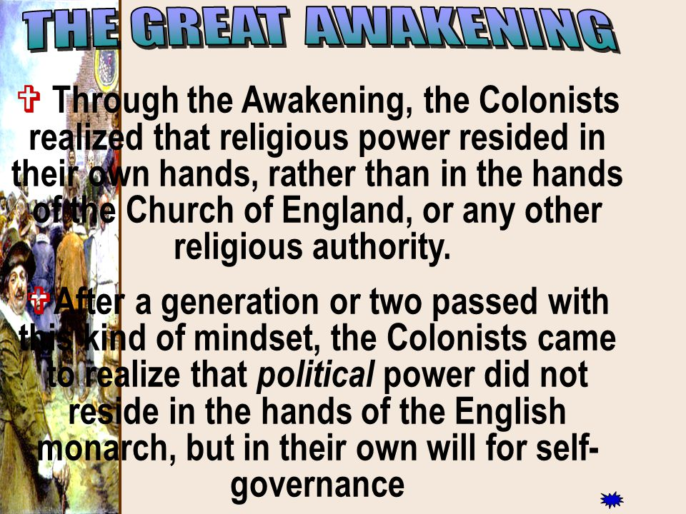  Through the Awakening, the Colonists realized that religious power resided in their own hands, rather than in the hands of the Church of England, or