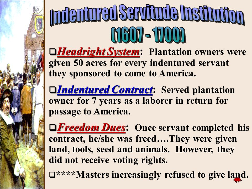 ))  Headright System  Headright System: Plantation owners were given 50 acres for every indentured servant they sponsored to come to America.  Inde
