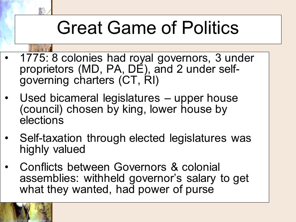 Great Game of Politics 1775: 8 colonies had royal governors, 3 under proprietors (MD, PA, DE), and 2 under self- governing charters (CT, RI) Used bica