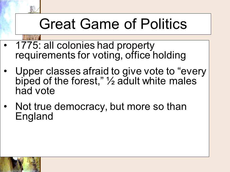 """Great Game of Politics 1775: all colonies had property requirements for voting, office holding Upper classes afraid to give vote to """"every biped of th"""