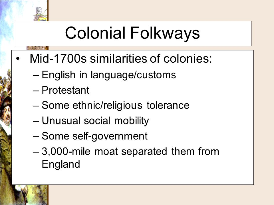 Colonial Folkways Mid-1700s similarities of colonies: –English in language/customs –Protestant –Some ethnic/religious tolerance –Unusual social mobili
