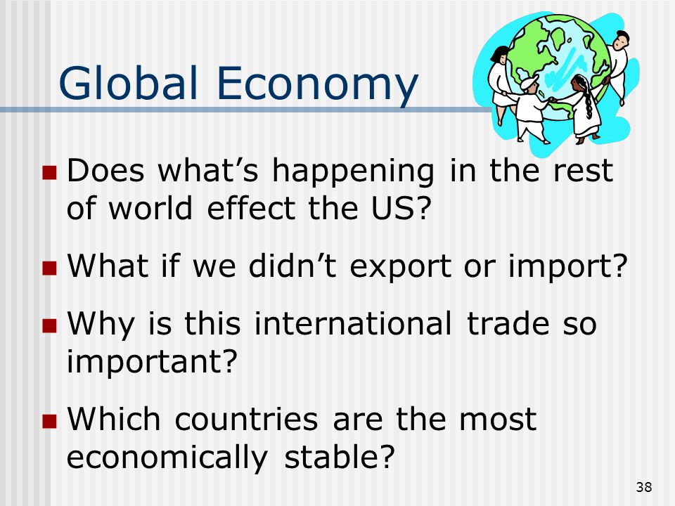 Global Economy Imports – goods coming in from another country Exports – goods going out to another country Outsourcing – building/making something overseas Tariffs – tax on imported/exported goods 37