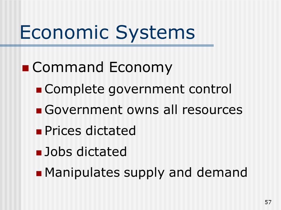 56 Economic Systems Traditional Economy Closed society Self sufficient/reliant Creates everything for themselves No imports/exports/trade Not worried about advancements