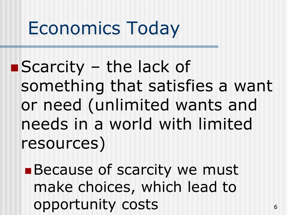 5 Economics Today Wants and needs are met by obtaining goods and services Goods – are tangible, can be seen/touched Services – are intangible, cannot be seen/touched