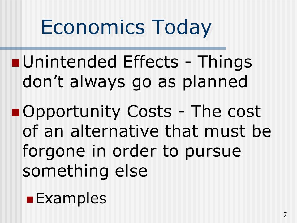 6 Economics Today Scarcity – the lack of something that satisfies a want or need (unlimited wants and needs in a world with limited resources) Because of scarcity we must make choices, which lead to opportunity costs