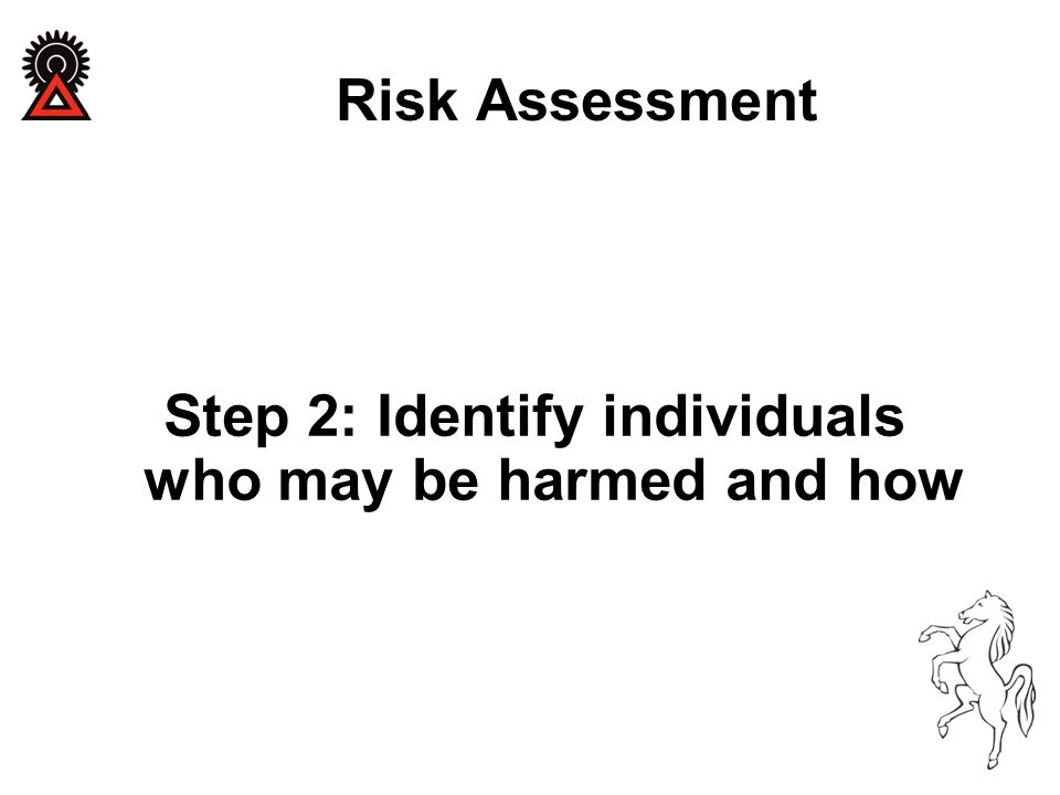 Step 2: Identify individuals who may be harmed and how Risk Assessment