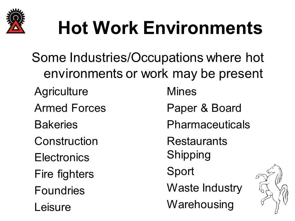 Hot Work Environments Some Industries/Occupations where hot environments or work may be present Agriculture Armed Forces Bakeries Construction Electronics Fire fighters Foundries Leisure Mines Paper & Board Pharmaceuticals Restaurants Shipping Sport Waste Industry Warehousing