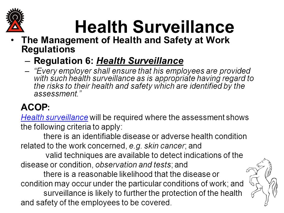 """Health Surveillance The Management of Health and Safety at Work Regulations –Regulation 6: Health Surveillance –""""Every employer shall ensure that his"""
