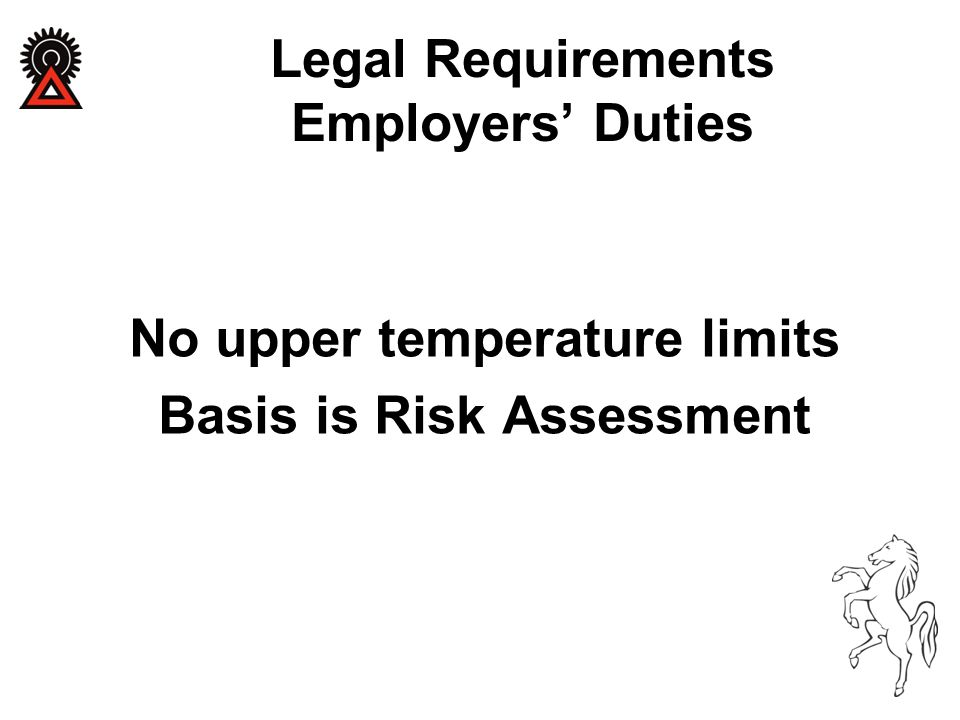 No upper temperature limits Basis is Risk Assessment Legal Requirements Employers' Duties