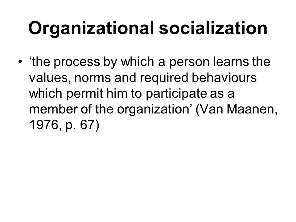 Organizational Socialization Phases Perceptual and Social Processes 1)Anticipatory socialization learning that occurs prior to joining the organization  Anticipating realities about the organization and the new job  Anticipating organization's needs for one's skills and abilities  Anticipating organization's sensitivity to one's needs and values