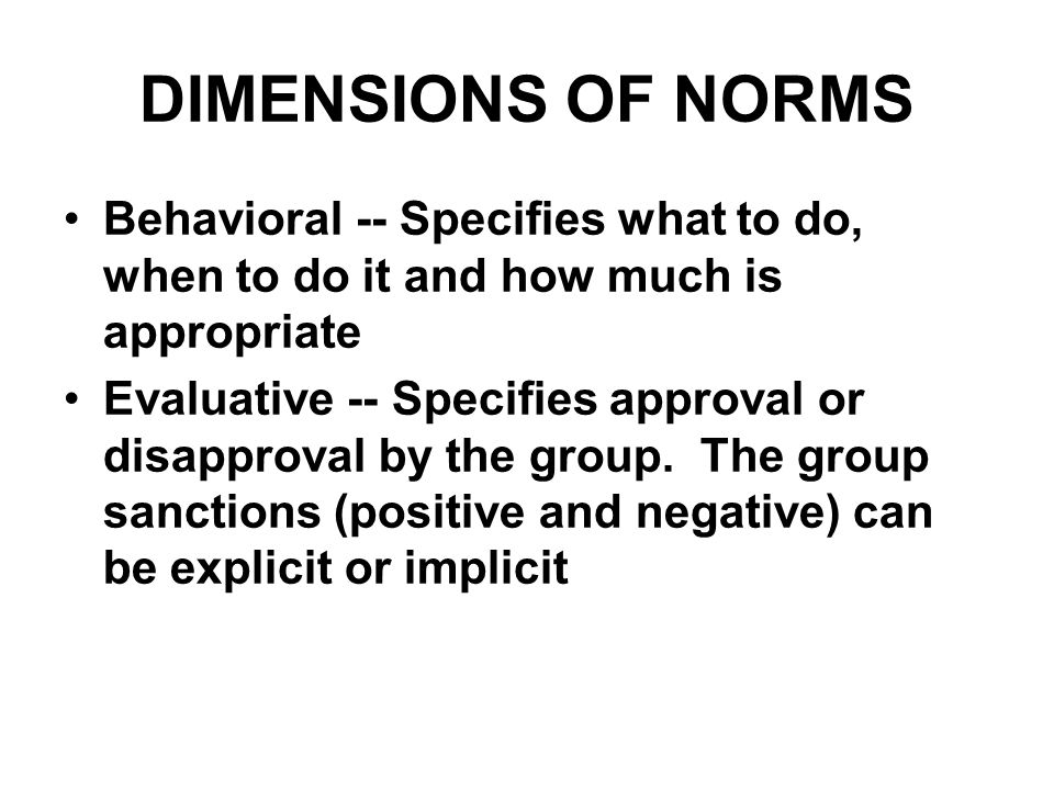 DIMENSIONS OF NORMS Behavioral -- Specifies what to do, when to do it and how much is appropriate Evaluative -- Specifies approval or disapproval by t