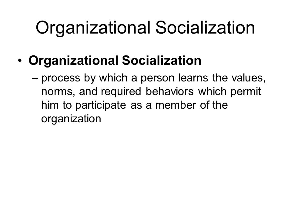 12-3 Organizational Socialization –process by which a person learns the values, norms, and required behaviors which permit him to participate as a mem
