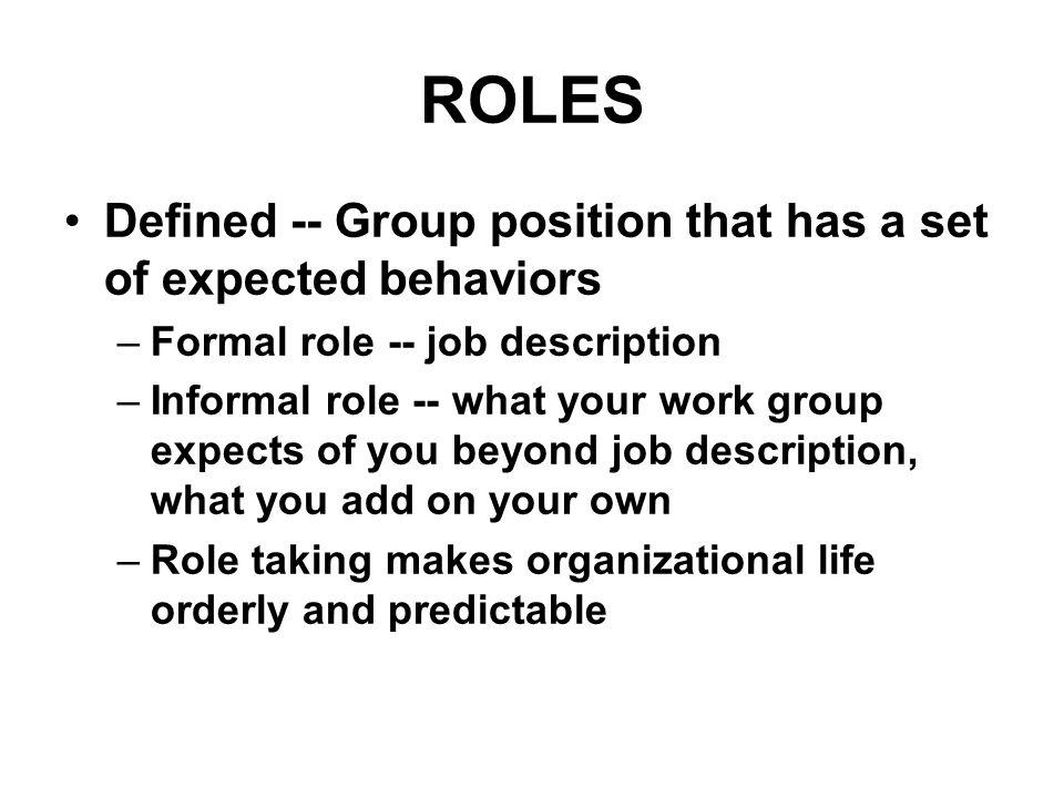 ROLES Defined -- Group position that has a set of expected behaviors –Formal role -- job description –Informal role -- what your work group expects of