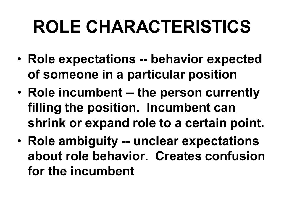 ROLE CHARACTERISTICS Role expectations -- behavior expected of someone in a particular position Role incumbent -- the person currently filling the pos