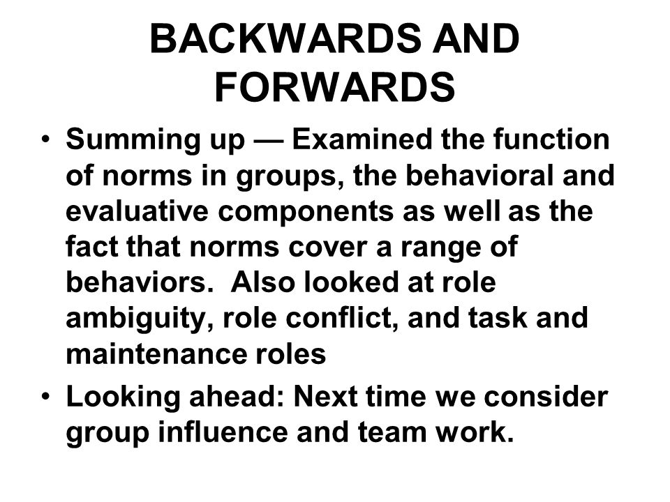BACKWARDS AND FORWARDS Summing up — Examined the function of norms in groups, the behavioral and evaluative components as well as the fact that norms