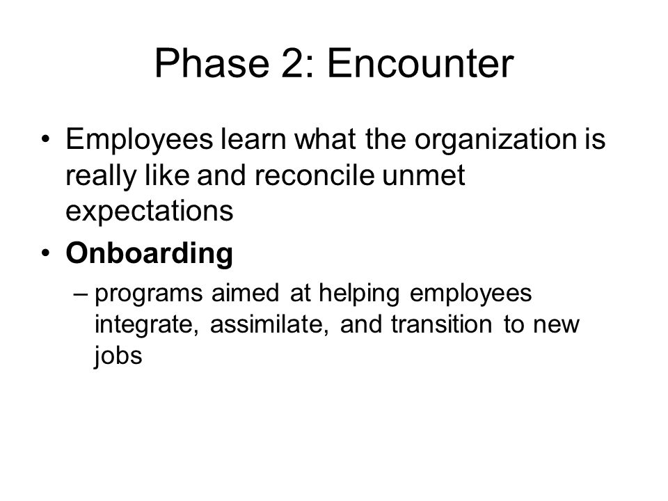 12-9 Phase 2: Encounter Employees learn what the organization is really like and reconcile unmet expectations Onboarding –programs aimed at helping em