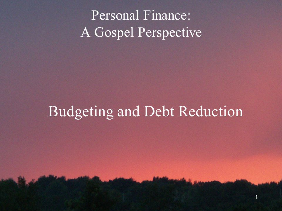 1 Personal Finance: A Gospel Perspective Budgeting and Debt Reduction