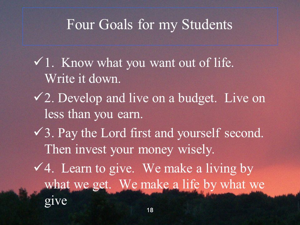 18 Four Goals for my Students 1. Know what you want out of life.