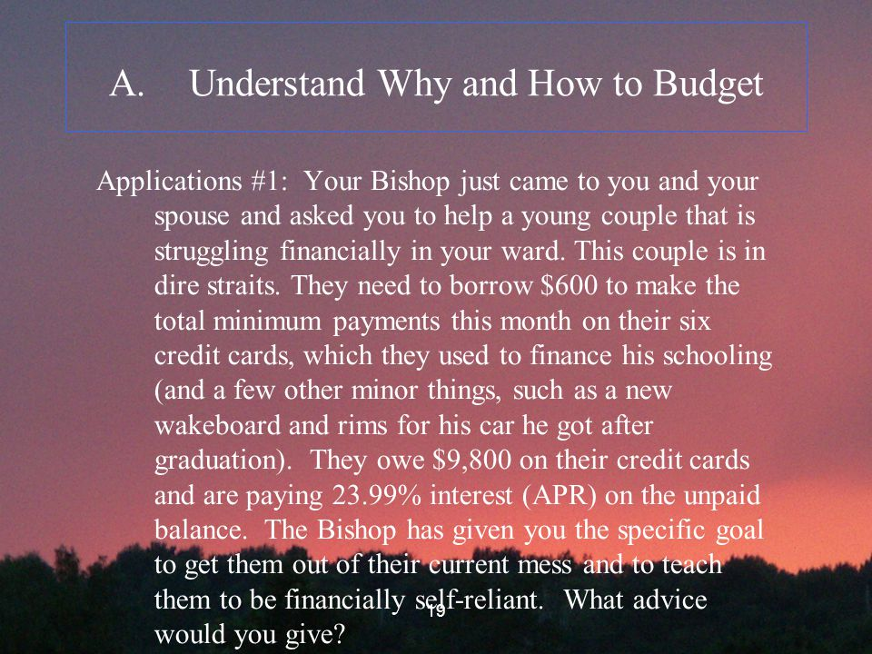 19 A.Understand Why and How to Budget Applications #1: Your Bishop just came to you and your spouse and asked you to help a young couple that is struggling financially in your ward.