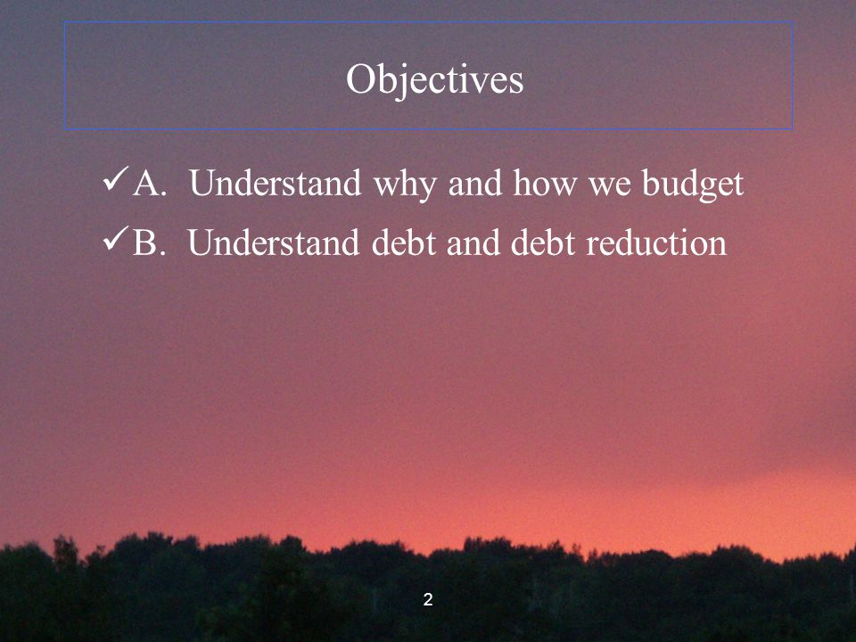 2 Objectives A. Understand why and how we budget B. Understand debt and debt reduction