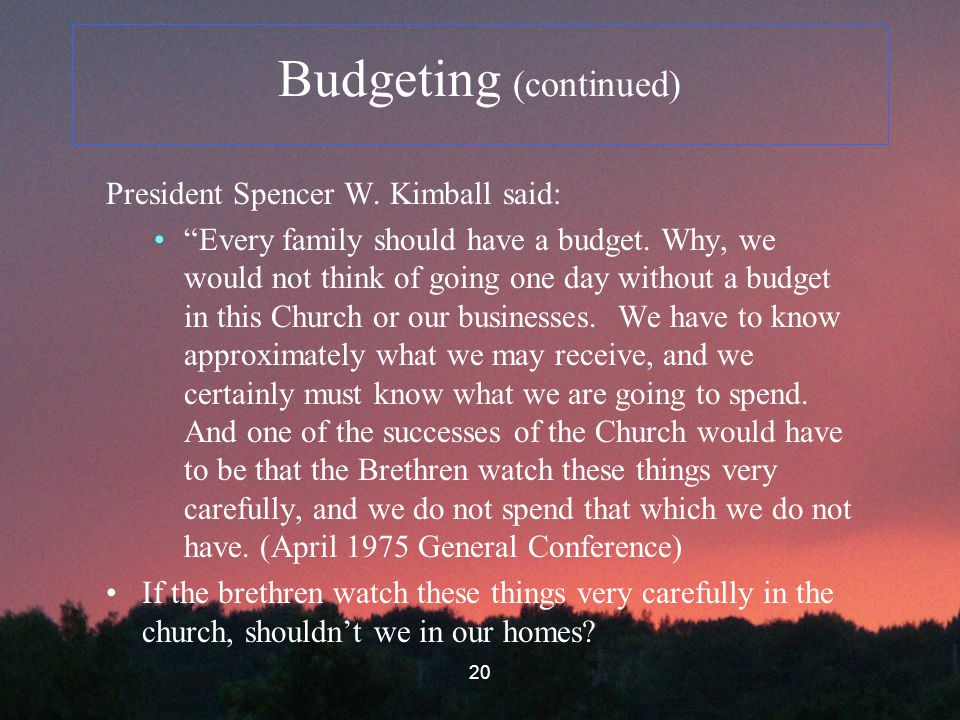 20 Budgeting (continued) President Spencer W. Kimball said: Every family should have a budget.