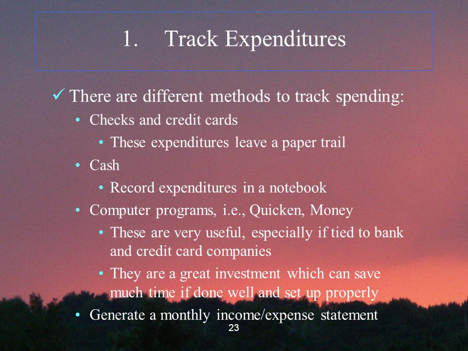 23 1.Track Expenditures There are different methods to track spending: Checks and credit cards These expenditures leave a paper trail Cash Record expenditures in a notebook Computer programs, i.e., Quicken, Money These are very useful, especially if tied to bank and credit card companies They are a great investment which can save much time if done well and set up properly Generate a monthly income/expense statement