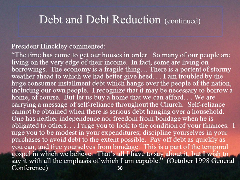 38 Debt and Debt Reduction (continued) President Hinckley commented: The time has come to get our houses in order.