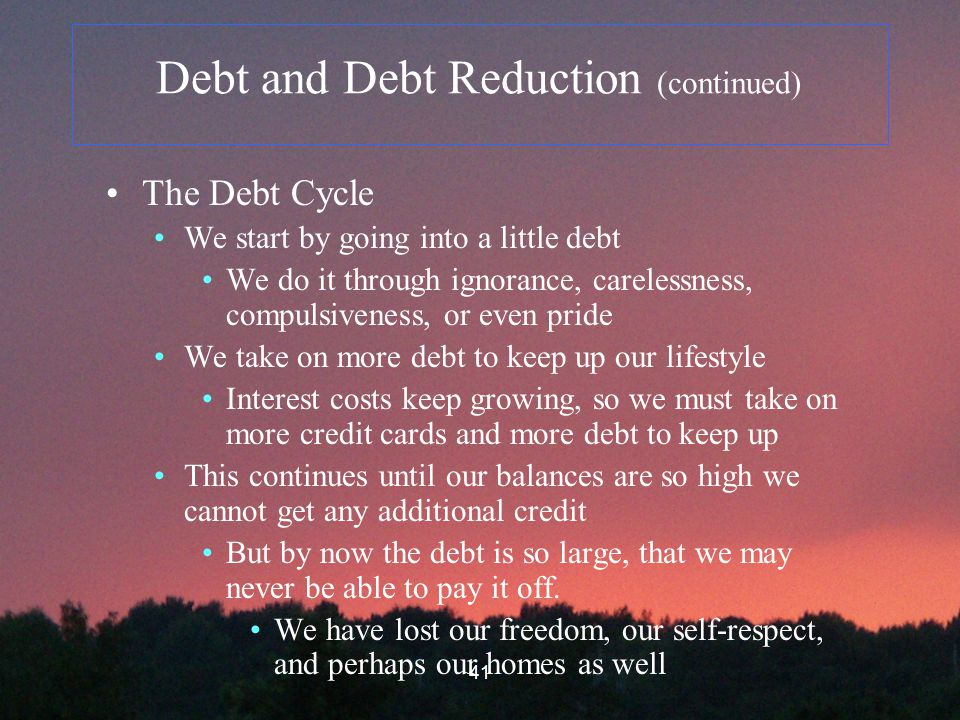 41 Debt and Debt Reduction (continued) The Debt Cycle We start by going into a little debt We do it through ignorance, carelessness, compulsiveness, or even pride We take on more debt to keep up our lifestyle Interest costs keep growing, so we must take on more credit cards and more debt to keep up This continues until our balances are so high we cannot get any additional credit But by now the debt is so large, that we may never be able to pay it off.
