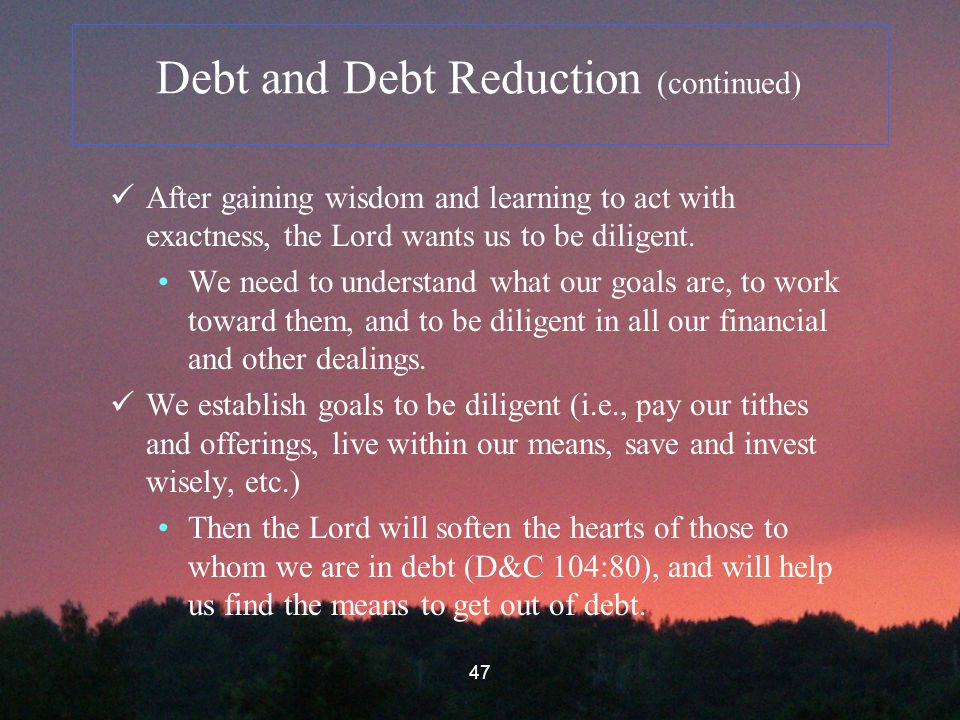 47 Debt and Debt Reduction (continued) After gaining wisdom and learning to act with exactness, the Lord wants us to be diligent.