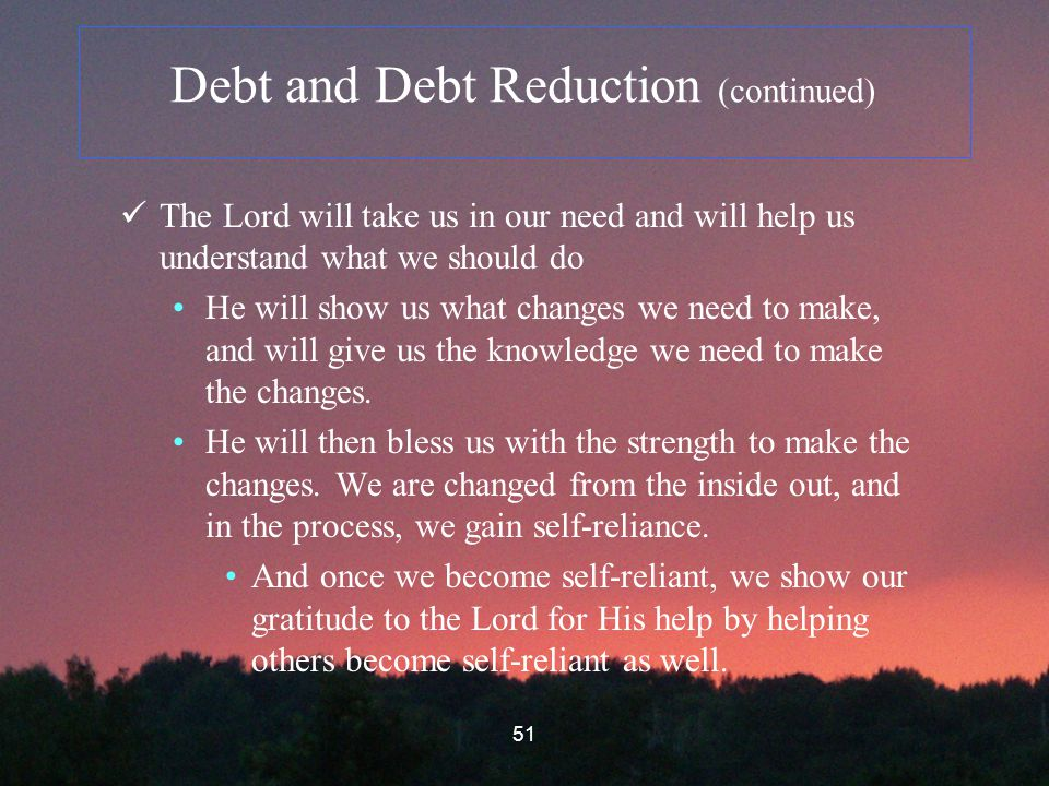 51 Debt and Debt Reduction (continued) The Lord will take us in our need and will help us understand what we should do He will show us what changes we need to make, and will give us the knowledge we need to make the changes.