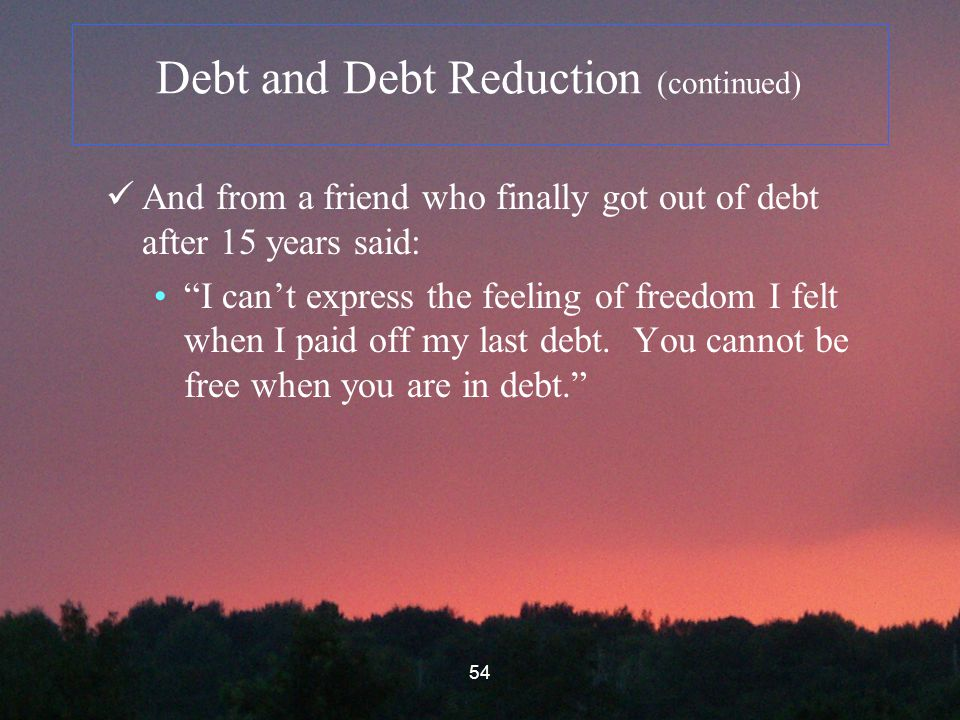 54 Debt and Debt Reduction (continued) And from a friend who finally got out of debt after 15 years said: I can't express the feeling of freedom I felt when I paid off my last debt.