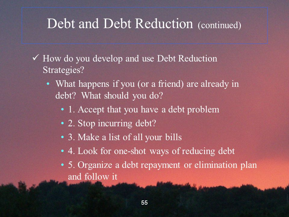 55 Debt and Debt Reduction (continued) How do you develop and use Debt Reduction Strategies.