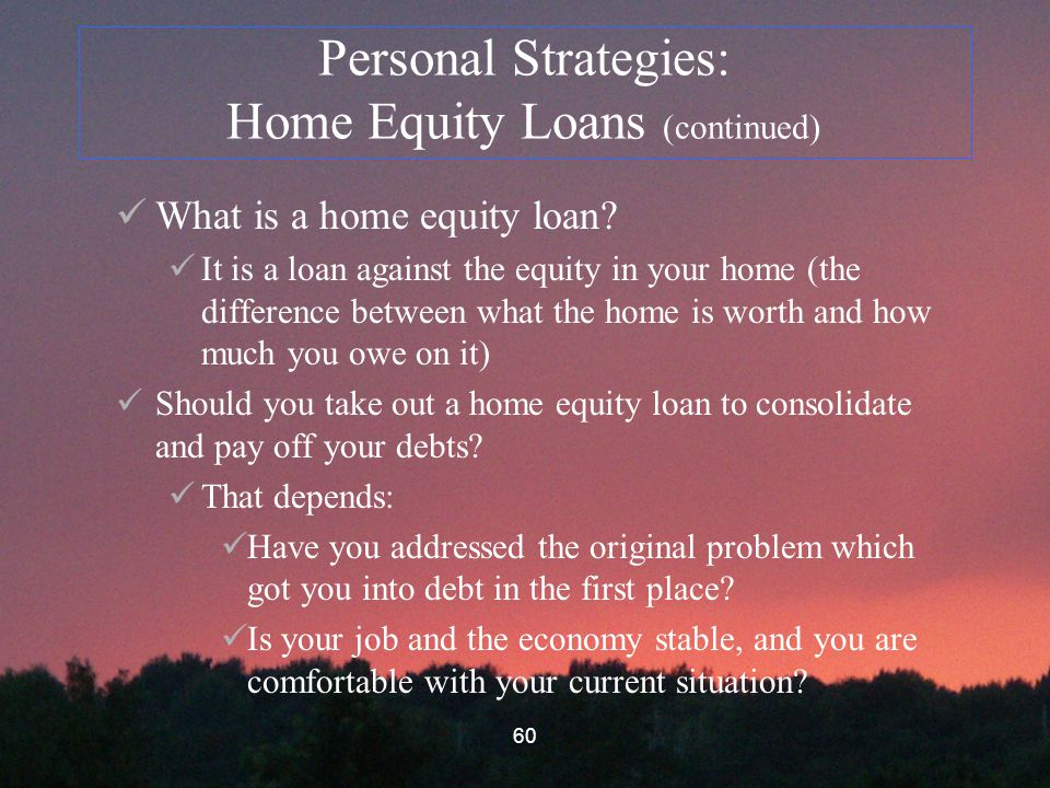 60 Personal Strategies: Home Equity Loans (continued) What is a home equity loan.