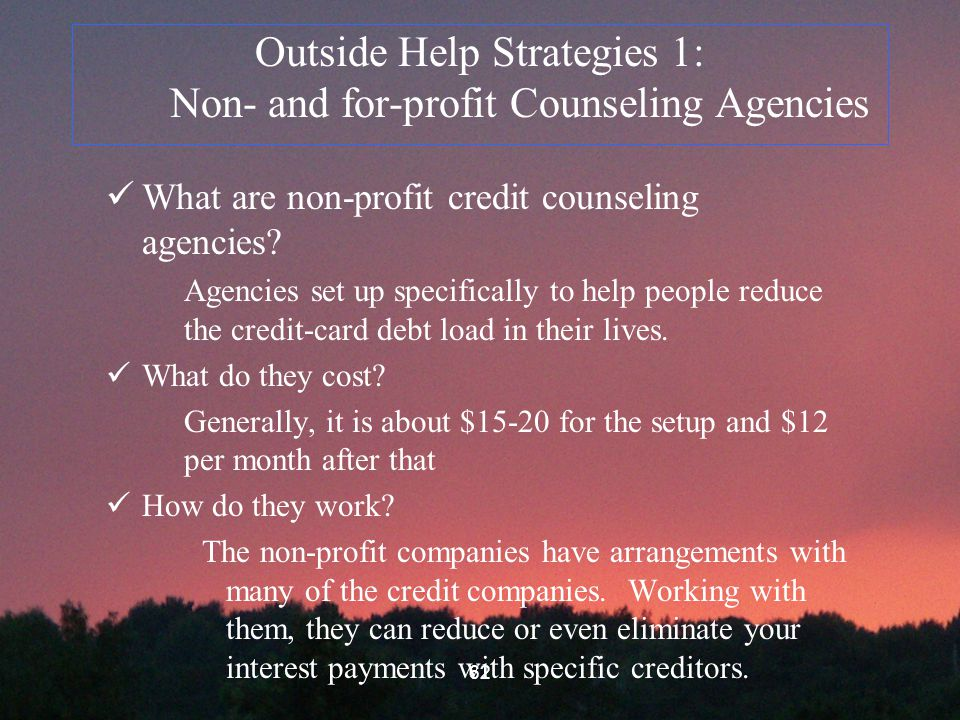 62 Outside Help Strategies 1: Non- and for-profit Counseling Agencies What are non-profit credit counseling agencies.