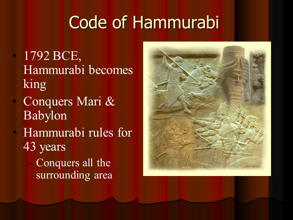 1792 BCE, Hammurabi becomes king Conquers Mari & Babylon Hammurabi rules for 43 years – –Conquers all the surrounding area