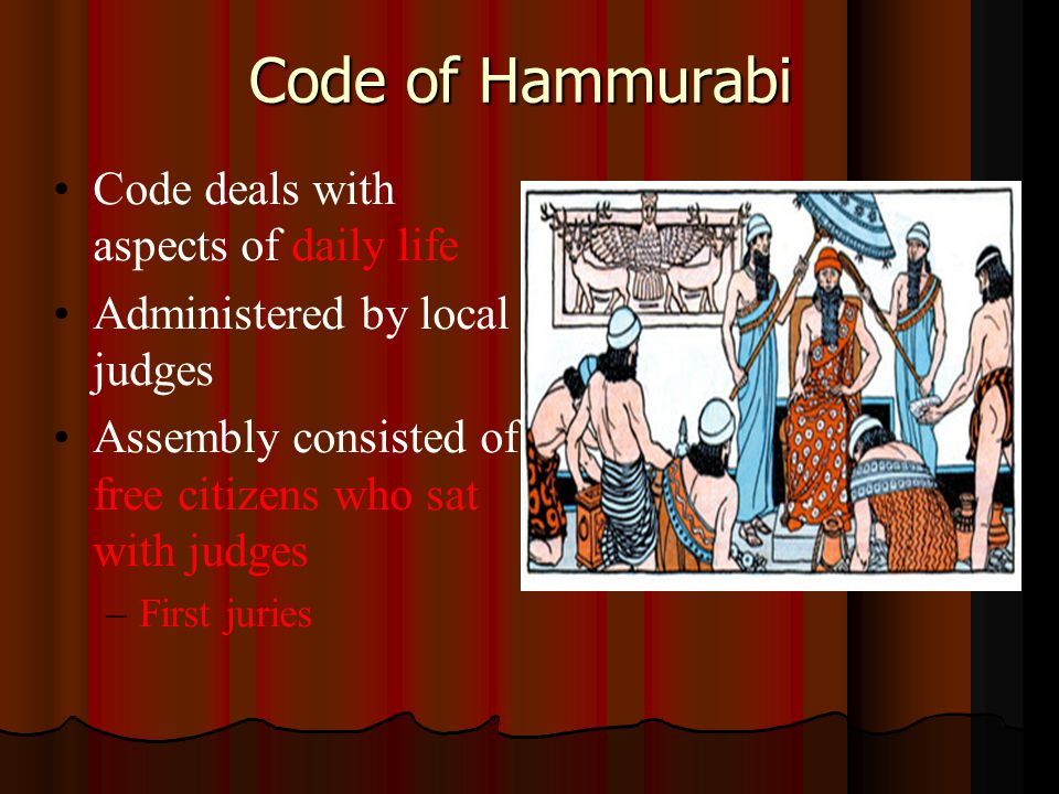 Code of Hammurabi Code deals with aspects of daily life Administered by local judges Assembly consisted of free citizens who sat with judges – –First juries