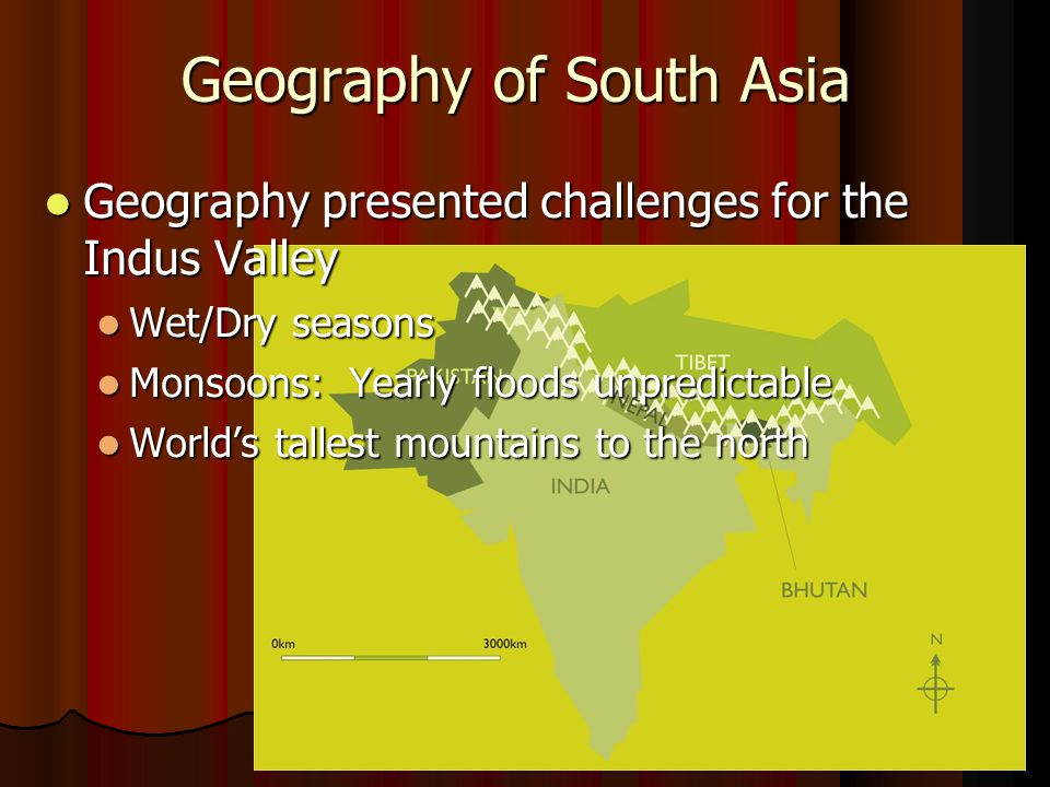 Geography of South Asia Geography presented challenges for the Indus Valley Geography presented challenges for the Indus Valley Wet/Dry seasons Wet/Dry seasons Monsoons: Yearly floods unpredictable Monsoons: Yearly floods unpredictable World's tallest mountains to the north World's tallest mountains to the north