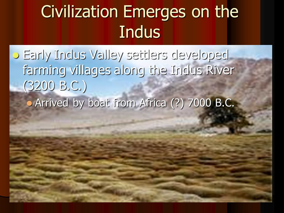 Civilization Emerges on the Indus Early Indus Valley settlers developed farming villages along the Indus River (3200 B.C.) Early Indus Valley settlers developed farming villages along the Indus River (3200 B.C.) Arrived by boat from Africa ( ) 7000 B.C.
