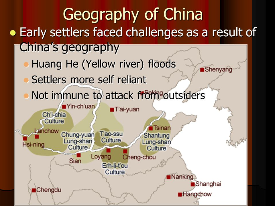 Geography of China Early settlers faced challenges as a result of China's geography Early settlers faced challenges as a result of China's geography Huang He (Yellow river) floods Huang He (Yellow river) floods Settlers more self reliant Settlers more self reliant Not immune to attack from outsiders Not immune to attack from outsiders