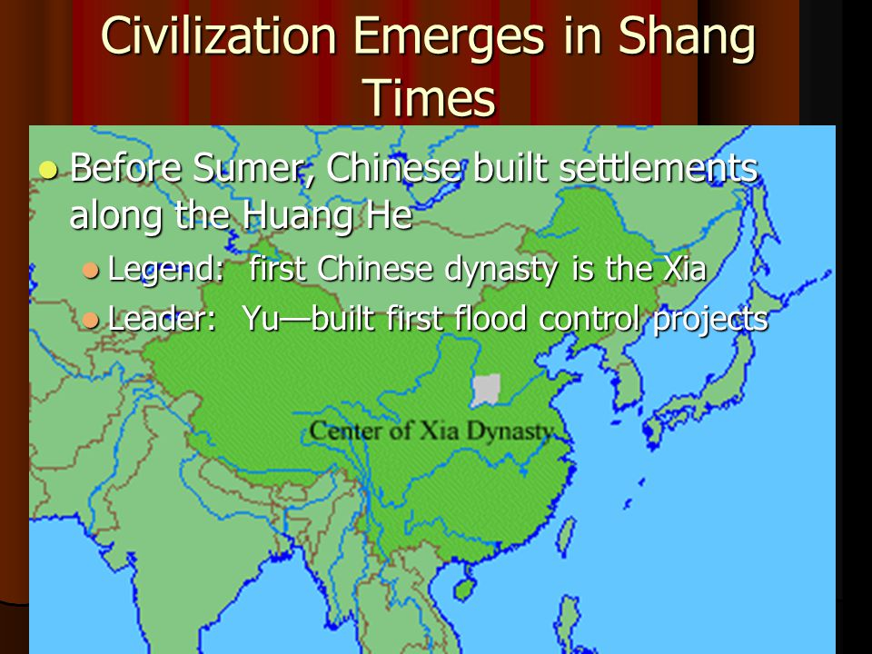 Civilization Emerges in Shang Times Before Sumer, Chinese built settlements along the Huang He Before Sumer, Chinese built settlements along the Huang He Legend: first Chinese dynasty is the Xia Legend: first Chinese dynasty is the Xia Leader: Yu—built first flood control projects Leader: Yu—built first flood control projects