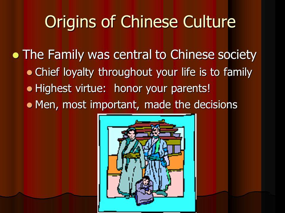 Origins of Chinese Culture The Family was central to Chinese society The Family was central to Chinese society Chief loyalty throughout your life is to family Chief loyalty throughout your life is to family Highest virtue: honor your parents.