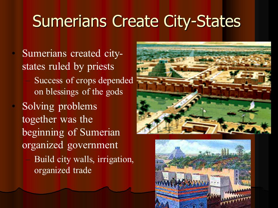 Sumerians Create City-States Sumerians created city- states ruled by priests – –Success of crops depended on blessings of the gods Solving problems together was the beginning of Sumerian organized government – –Build city walls, irrigation, organized trade
