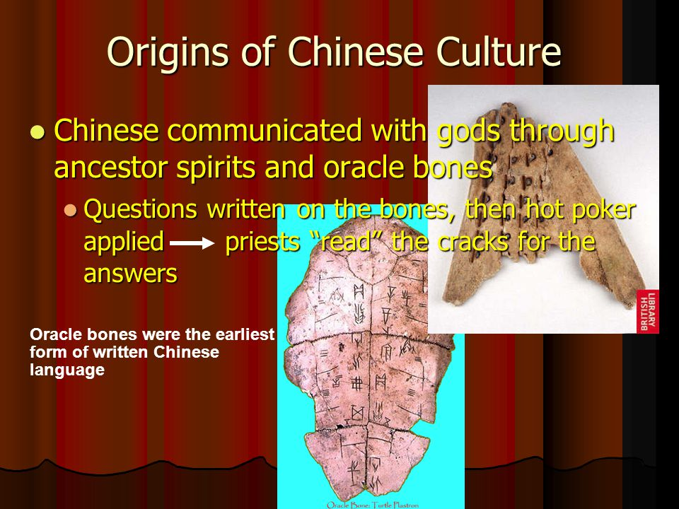 Origins of Chinese Culture Chinese communicated with gods through ancestor spirits and oracle bones Chinese communicated with gods through ancestor spirits and oracle bones Questions written on the bones, then hot poker applied priests read the cracks for the answers Questions written on the bones, then hot poker applied priests read the cracks for the answers Oracle bones were the earliest form of written Chinese language